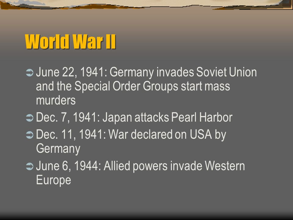 World War II June 22, 1941: Germany invades Soviet Union and the Special Order Groups start mass murders Dec. 7, 1941: Japan attacks Pearl Harbor Dec.