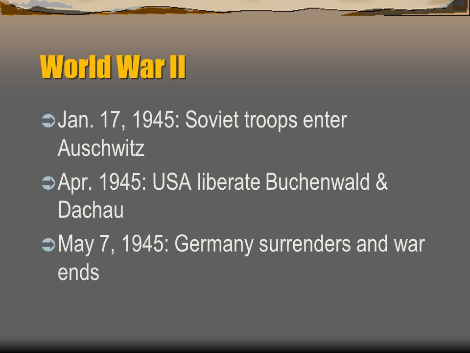 World War II Jan. 17, 1945: Soviet troops enter Auschwitz Apr. 1945: USA liberate Buchenwald & Dachau May 7, 1945: Germany surrenders and war ends