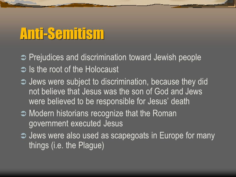 Anti-Semitism Prejudices and discrimination toward Jewish people Is the root of the Holocaust Jews were subject to discrimination, because they did not believe that Jesus was the son of God and Jews were believed to be responsible for Jesus death Modern historians recognize that the Roman government executed Jesus Jews were also used as scapegoats in Europe for many things (i.e.