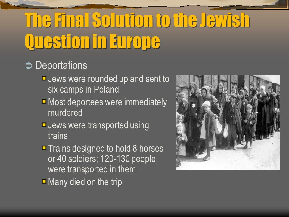 The Final Solution to the Jewish Question in Europe Deportations Jews were rounded up and sent to six camps in Poland Most deportees were immediately
