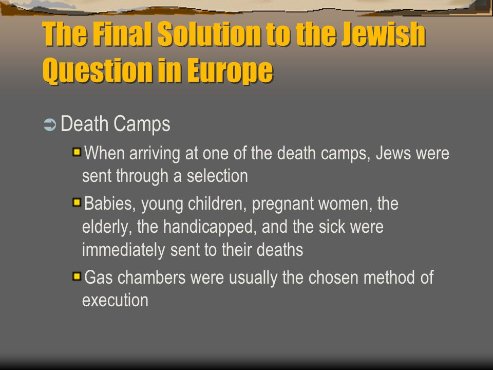 The Final Solution to the Jewish Question in Europe Death Camps When arriving at one of the death camps, Jews were sent through a selection Babies, young children, pregnant women, the elderly, the handicapped, and the sick were immediately sent to their deaths Gas chambers were usually the chosen method of execution