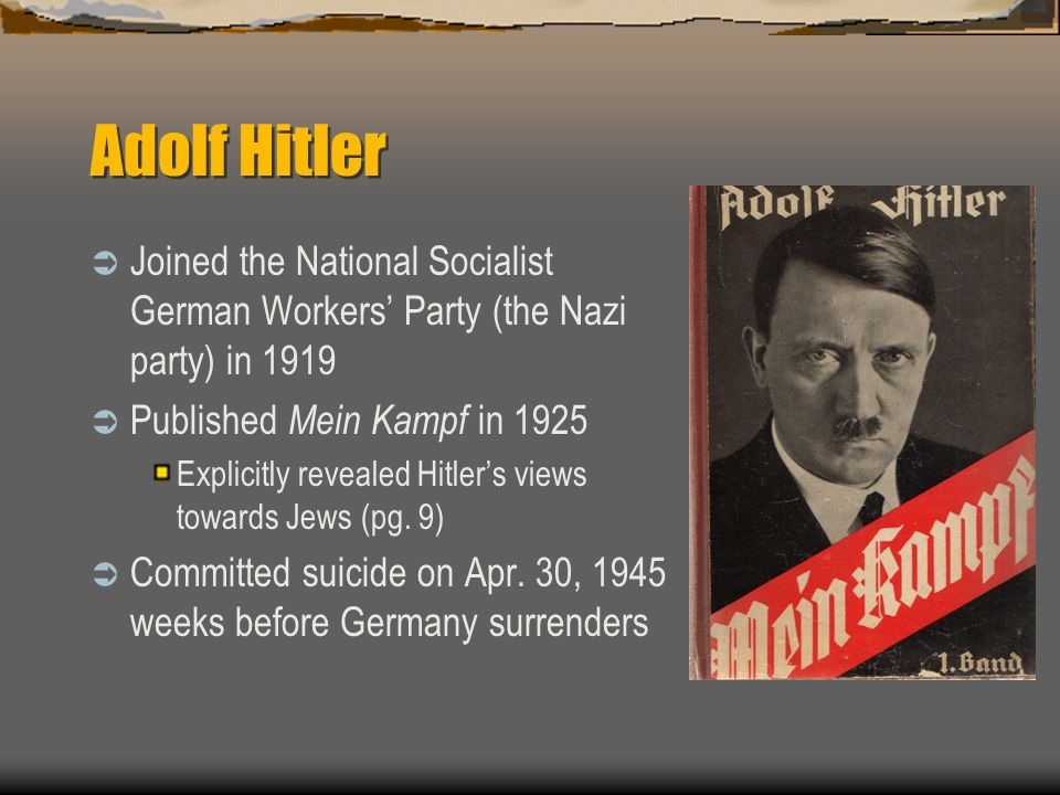 Adolf Hitler Joined the National Socialist German Workers Party (the Nazi party) in 1919 Published Mein Kampf in 1925 Explicitly revealed Hitlers views towards Jews (pg.