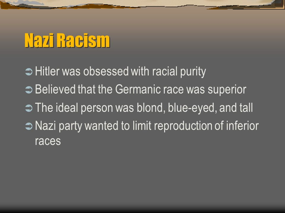 Nazi Racism Hitler was obsessed with racial purity Believed that the Germanic race was superior The ideal person was blond, blue-eyed, and tall Nazi p