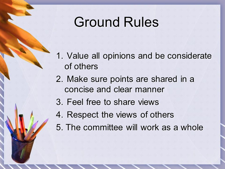 Ground Rules Ground Rules 1. Value all opinions and be considerate of others 2. Make sure points are shared in a concise and clear manner 3. Feel free