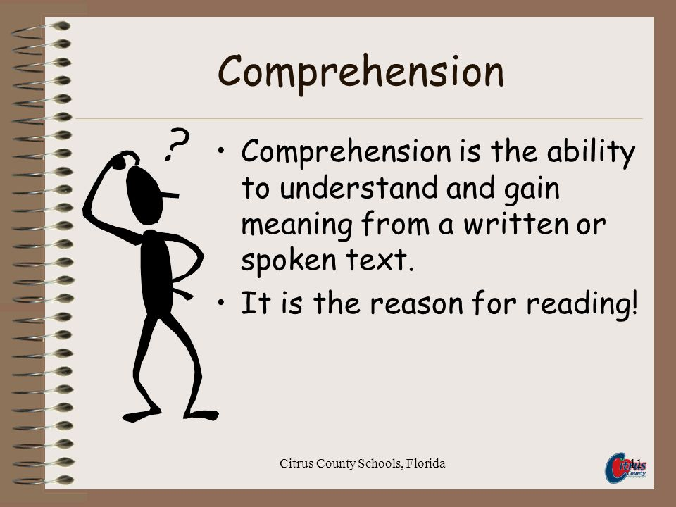 Citrus County Schools, Florida11 Comprehension Comprehension is the ability to understand and gain meaning from a written or spoken text. It is the re