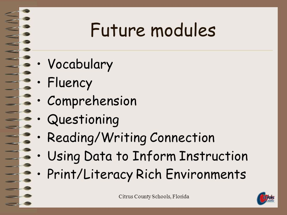 Citrus County Schools, Florida14 Future modules Vocabulary Fluency Comprehension Questioning Reading/Writing Connection Using Data to Inform Instruction Print/Literacy Rich Environments