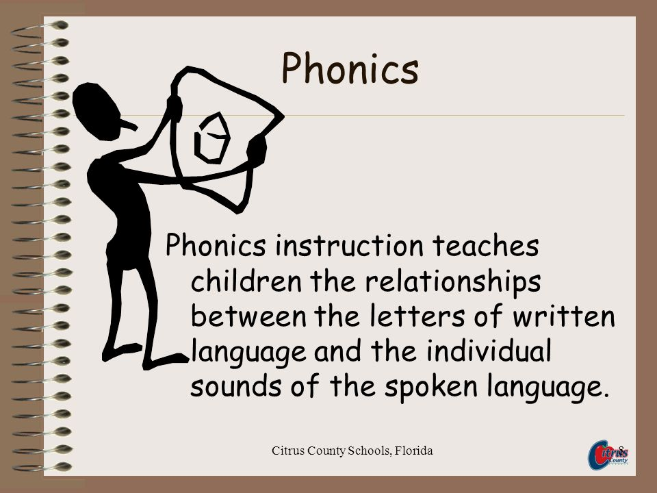 Citrus County Schools, Florida8 Phonics Phonics instruction teaches children the relationships between the letters of written language and the individual sounds of the spoken language.