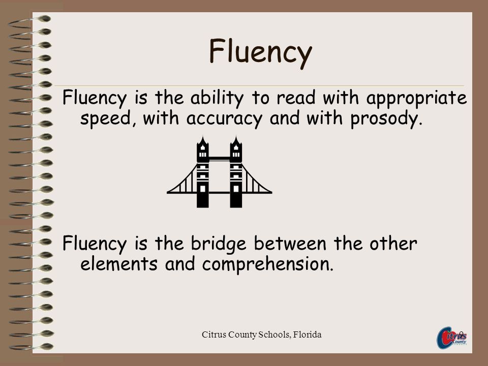 Citrus County Schools, Florida9 Fluency Fluency is the ability to read with appropriate speed, with accuracy and with prosody.