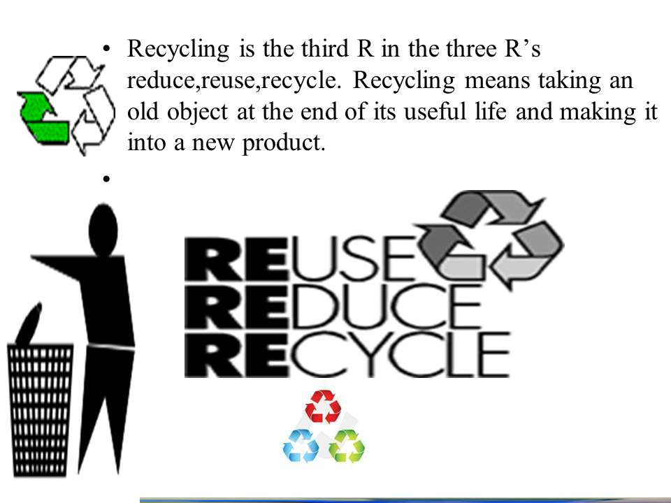 Recycling is the third R in the three Rs reduce,reuse,recycle.