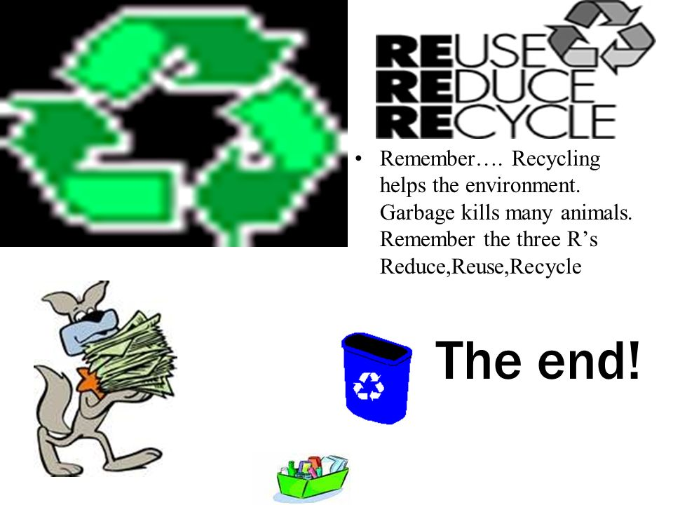 Remember…. Recycling helps the environment. Garbage kills many animals.