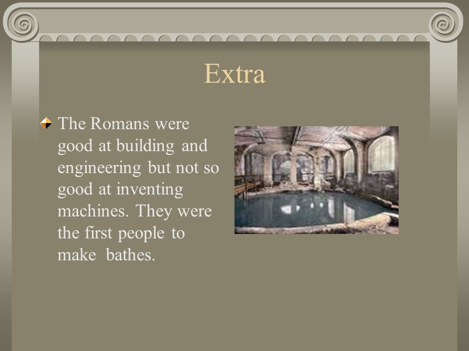 Extra The Romans were good at building and engineering but not so good at inventing machines. They were the first people to make bathes.