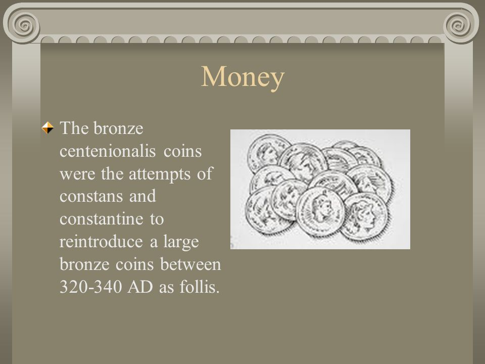 Money The bronze centenionalis coins were the attempts of constans and constantine to reintroduce a large bronze coins between 320-340 AD as follis.