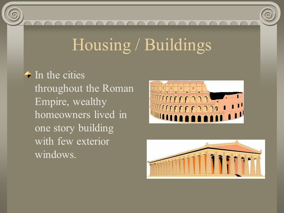 Housing / Buildings In the cities throughout the Roman Empire, wealthy homeowners lived in one story building with few exterior windows.