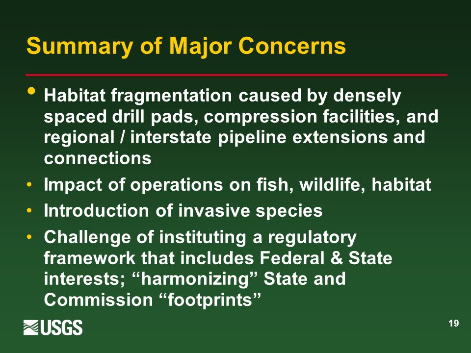19 Summary of Major Concerns Habitat fragmentation caused by densely spaced drill pads, compression facilities, and regional / interstate pipeline extensions and connections Impact of operations on fish, wildlife, habitat Introduction of invasive species Challenge of instituting a regulatory framework that includes Federal & State interests; harmonizing State and Commission footprints
