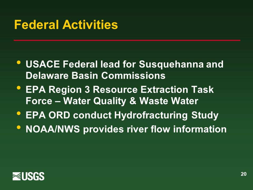 20 Federal Activities USACE Federal lead for Susquehanna and Delaware Basin Commissions EPA Region 3 Resource Extraction Task Force – Water Quality & Waste Water EPA ORD conduct Hydrofracturing Study NOAA/NWS provides river flow information