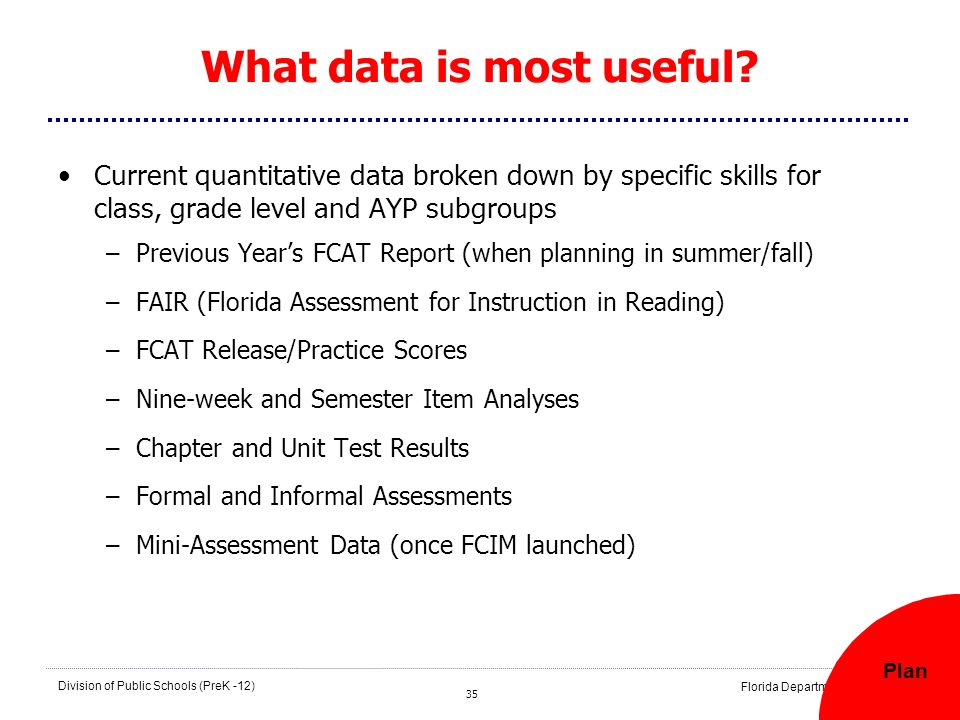 35 Division of Public Schools (PreK -12) Florida Department of Education 35 What data is most useful? Current quantitative data broken down by specifi