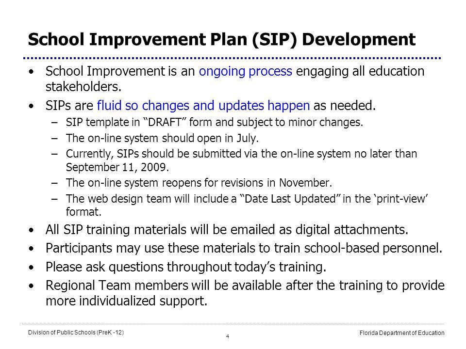 4 Division of Public Schools (PreK -12) Florida Department of Education School Improvement Plan (SIP) Development School Improvement is an ongoing pro