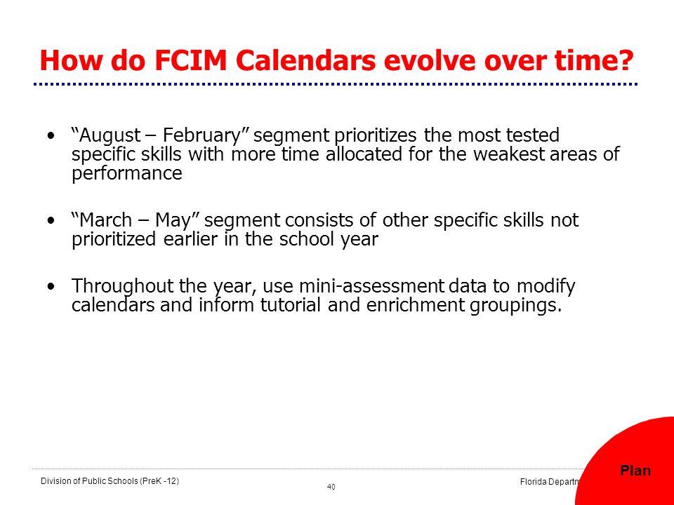 40 Division of Public Schools (PreK -12) Florida Department of Education How do FCIM Calendars evolve over time? August – February segment prioritizes