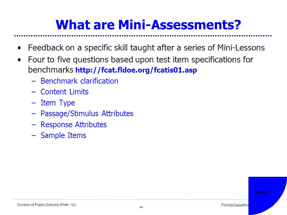 44 Division of Public Schools (PreK -12) Florida Department of Education 44 What are Mini-Assessments? Feedback on a specific skill taught after a ser