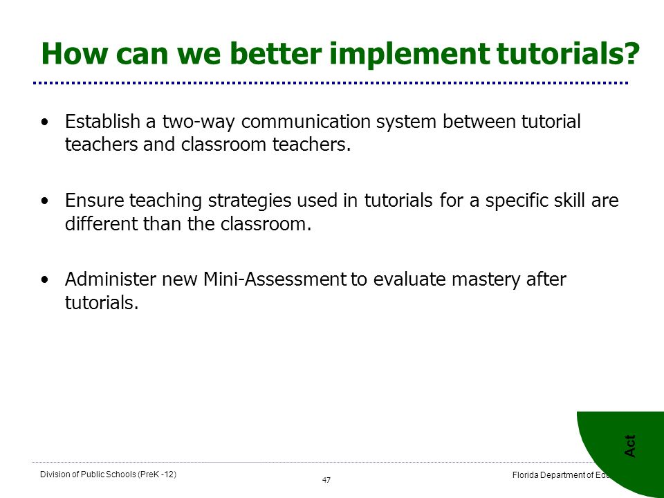 47 Division of Public Schools (PreK -12) Florida Department of Education How can we better implement tutorials? Establish a two-way communication syst
