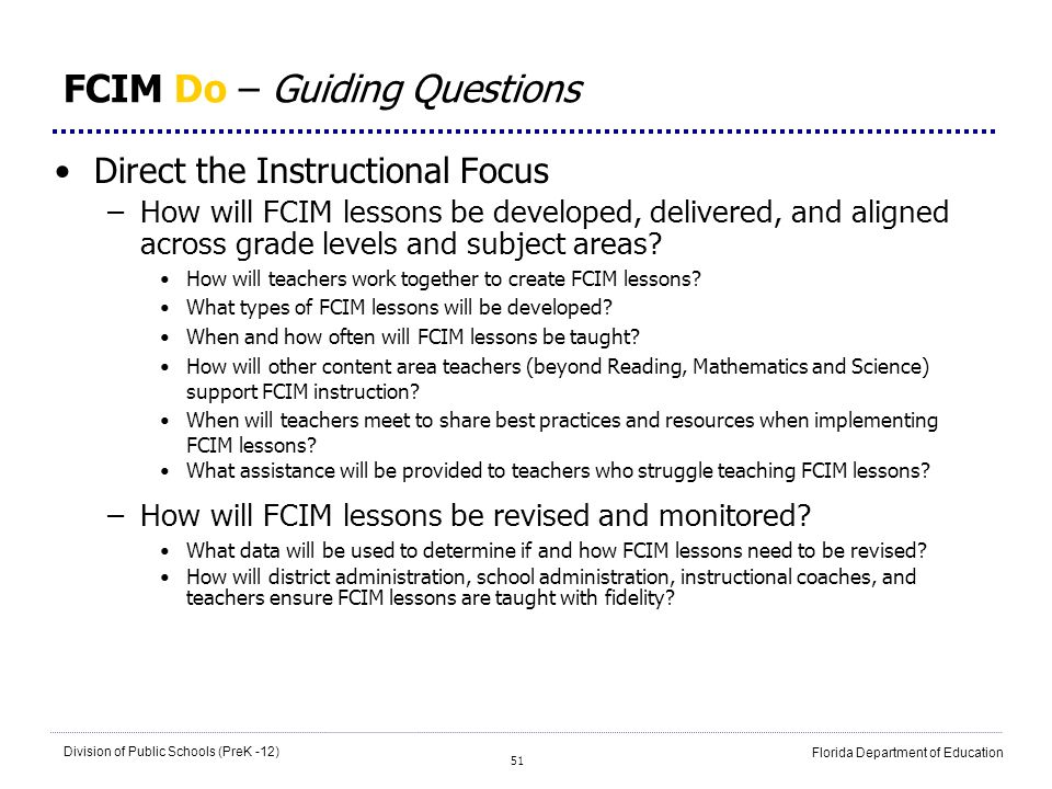 51 Division of Public Schools (PreK -12) Florida Department of Education FCIM Do – Guiding Questions Direct the Instructional Focus –How will FCIM les