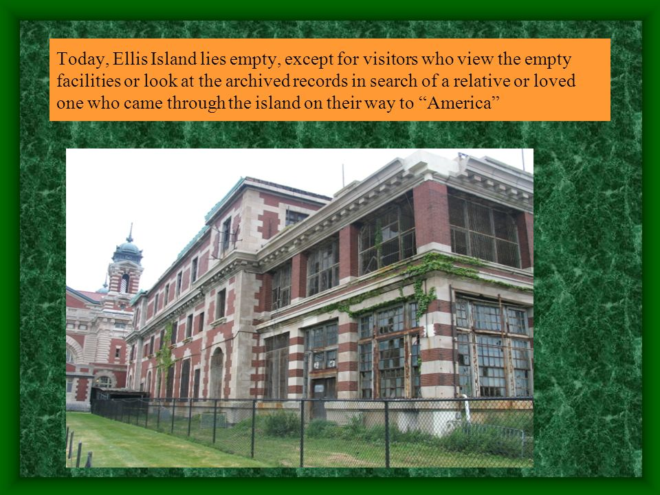 Today, Ellis Island lies empty, except for visitors who view the empty facilities or look at the archived records in search of a relative or loved one