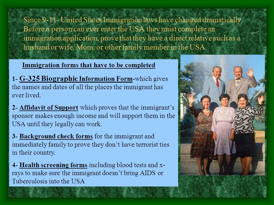 Since 9-11- United States Immigration laws have changed dramatically. Before a person can ever enter the USA they must complete an immigration applica