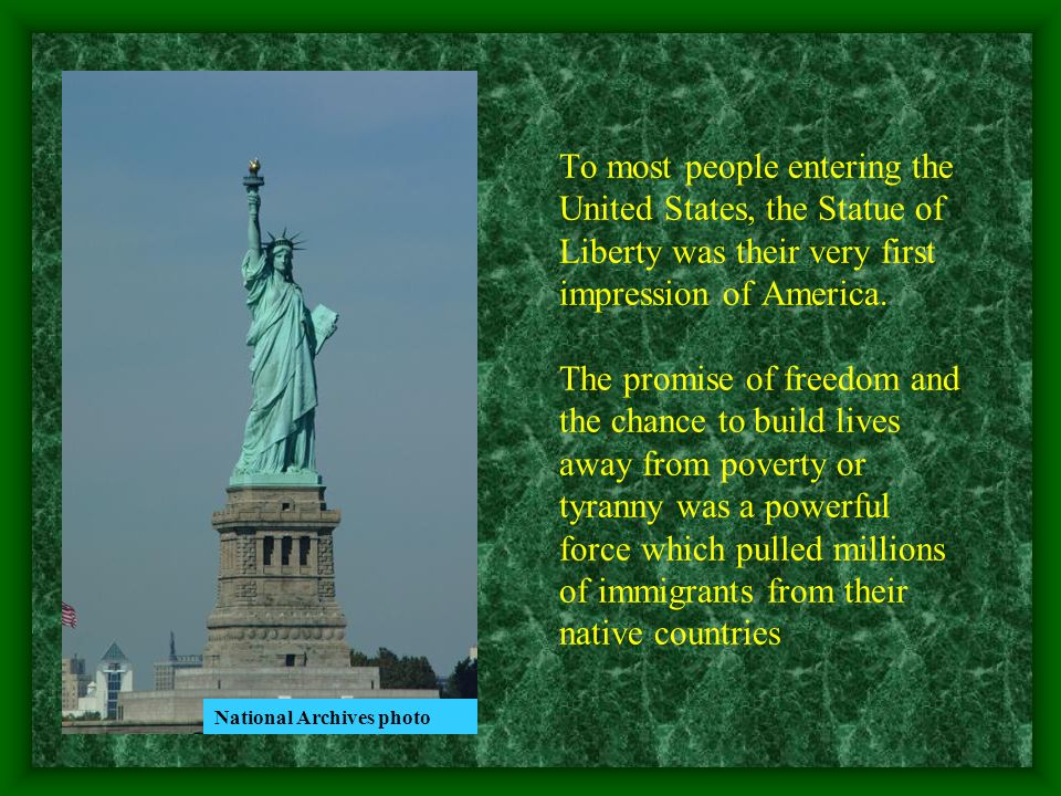 To most people entering the United States, the Statue of Liberty was their very first impression of America. The promise of freedom and the chance to