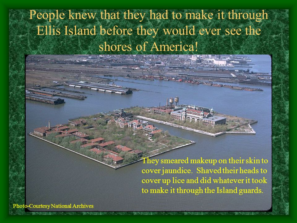 People knew that they had to make it through Ellis Island before they would ever see the shores of America! They smeared makeup on their skin to cover