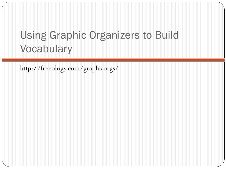 Using Graphic Organizers to Build Vocabulary http://freeology.com/graphicorgs/