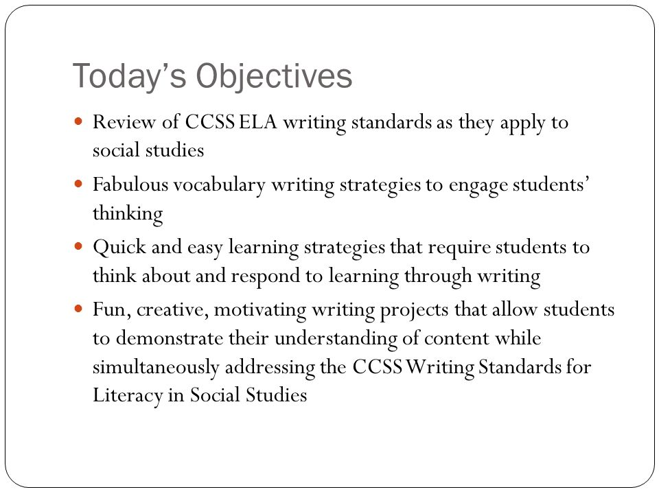 Todays Objectives Review of CCSS ELA writing standards as they apply to social studies Fabulous vocabulary writing strategies to engage students think