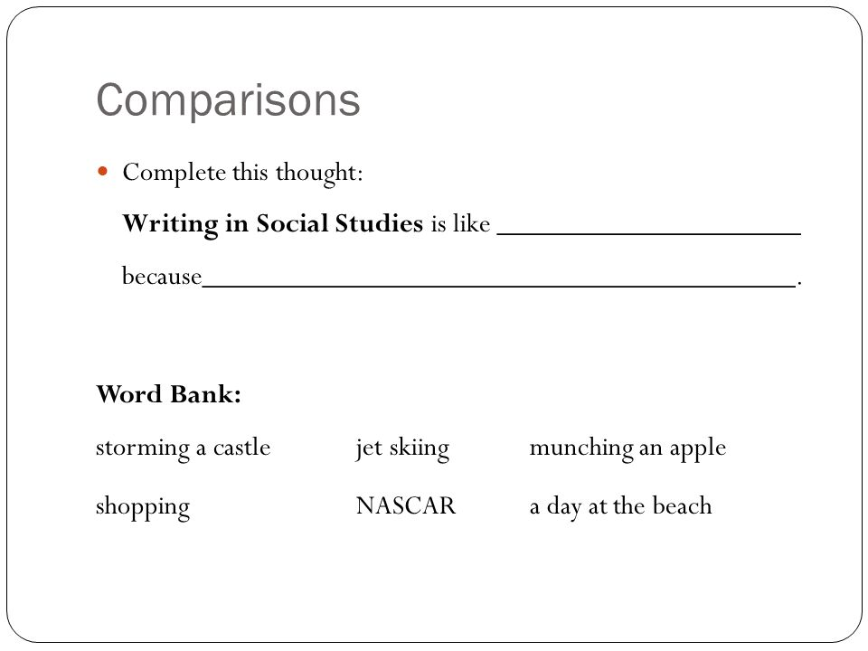 Comparisons Complete this thought: Writing in Social Studies is like _____________________ because_________________________________________. Word Bank