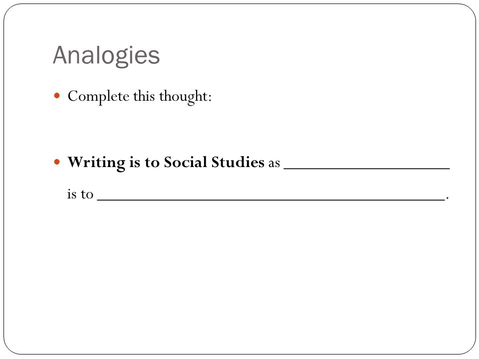 Analogies Complete this thought: Writing is to Social Studies as ___________________ is to ________________________________________.