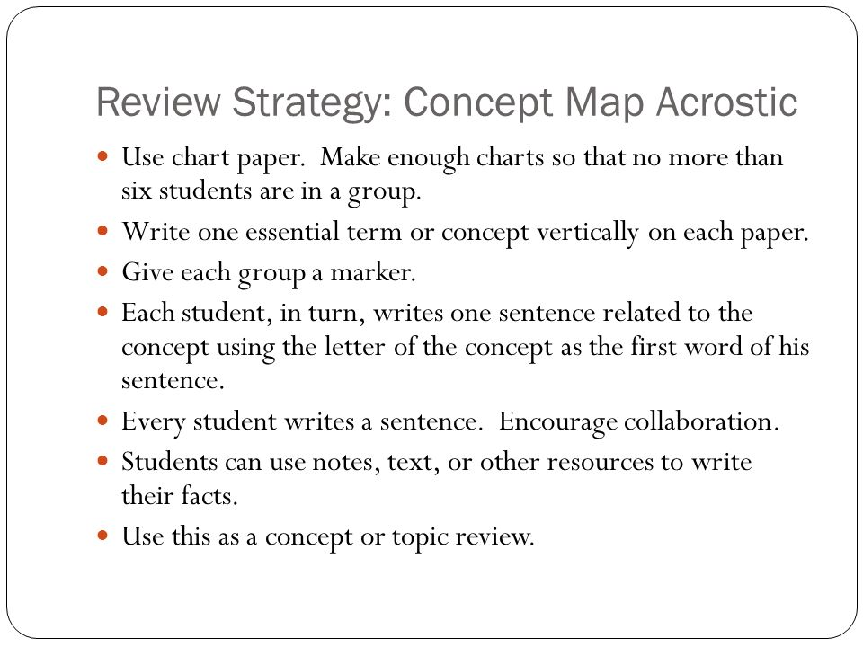 Review Strategy: Concept Map Acrostic Use chart paper. Make enough charts so that no more than six students are in a group. Write one essential term o