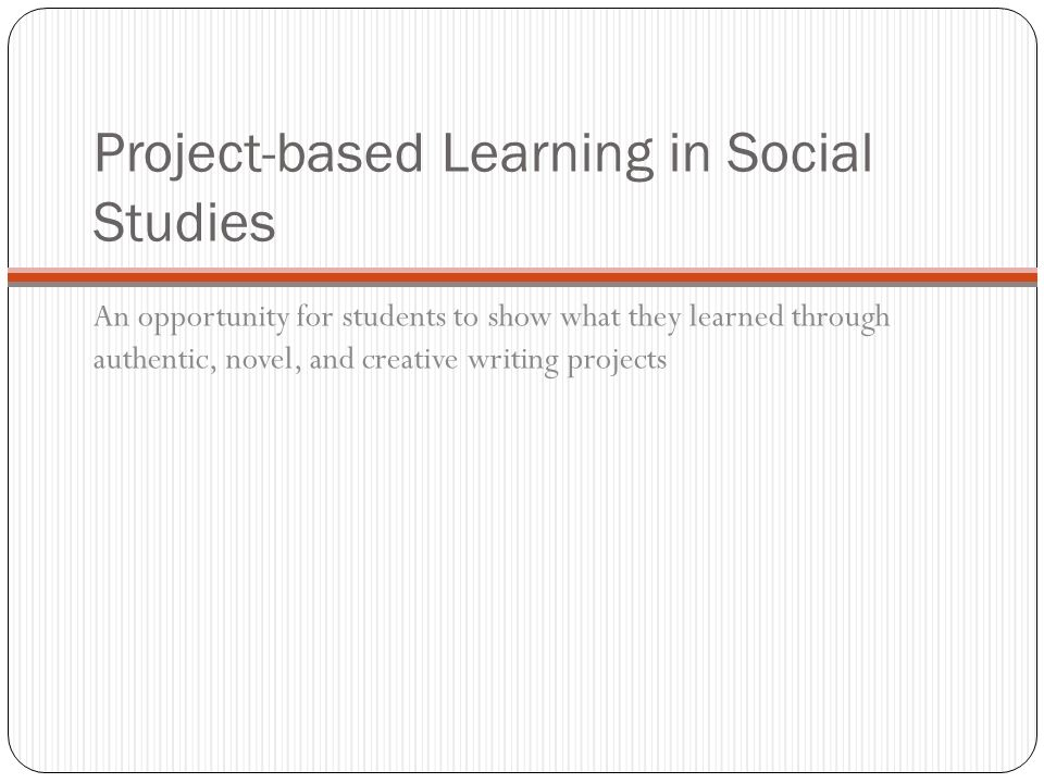 Project-based Learning in Social Studies An opportunity for students to show what they learned through authentic, novel, and creative writing projects