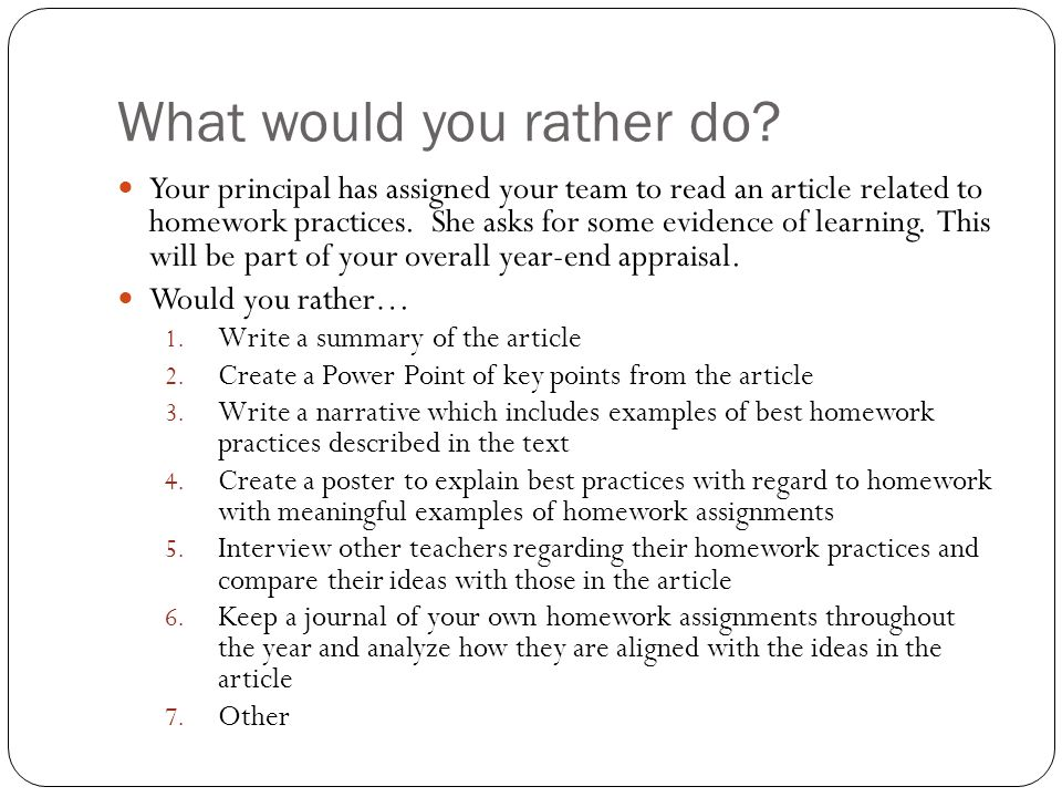 What would you rather do? Your principal has assigned your team to read an article related to homework practices. She asks for some evidence of learni