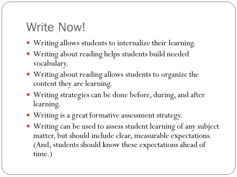 Write Now! Writing allows students to internalize their learning. Writing about reading helps students build needed vocabulary. Writing about reading