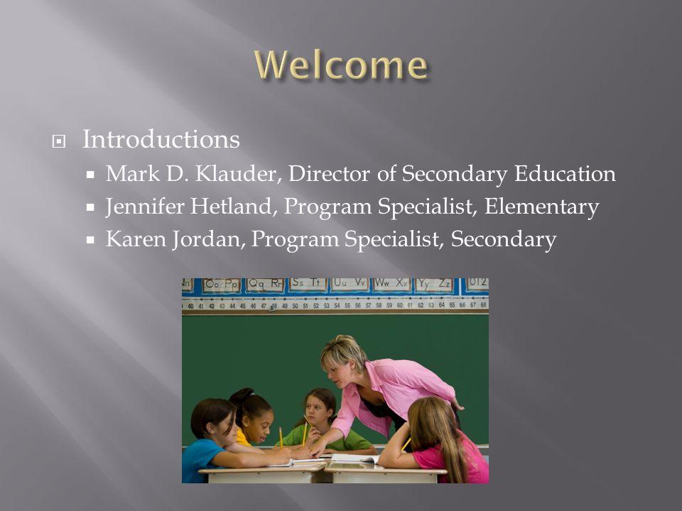 Introductions Mark D. Klauder, Director of Secondary Education Jennifer Hetland, Program Specialist, Elementary Karen Jordan, Program Specialist, Seco