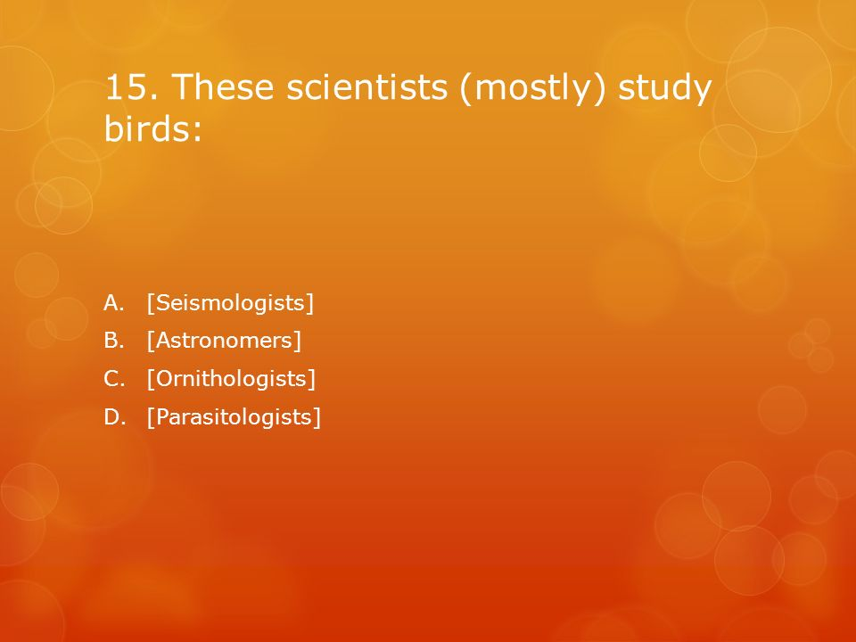 15. These scientists (mostly) study birds: A.[Seismologists] B.[Astronomers] C.[Ornithologists] D.[Parasitologists]