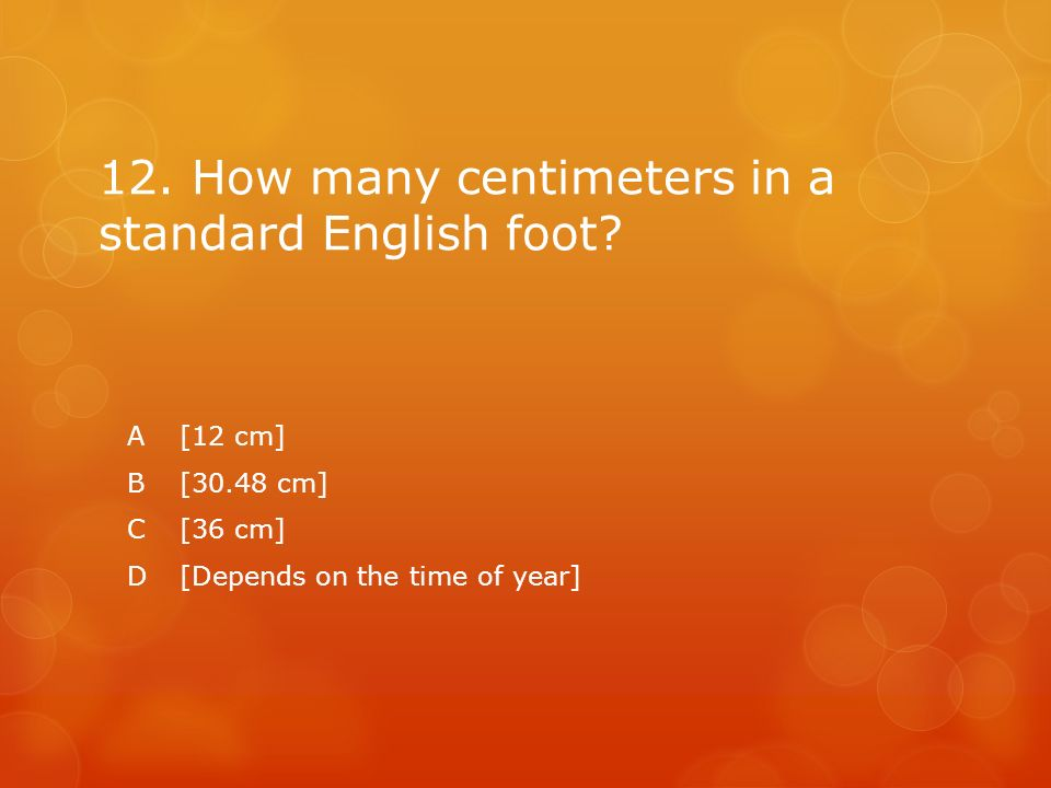 12. How many centimeters in a standard English foot? A[12 cm] B[30.48 cm] C[36 cm] D[Depends on the time of year]