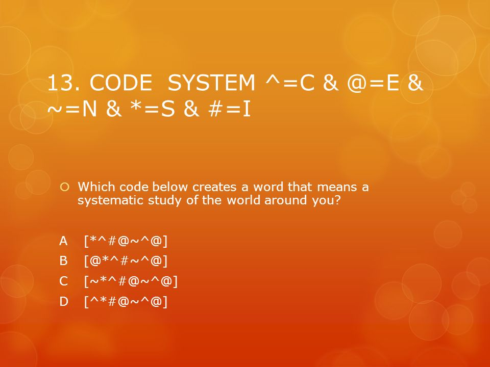 13. CODE SYSTEM ^=C & @=E & ~=N & *=S & #=I Which code below creates a word that means a systematic study of the world around you? A[*^#@~^@] B[@*^#~^