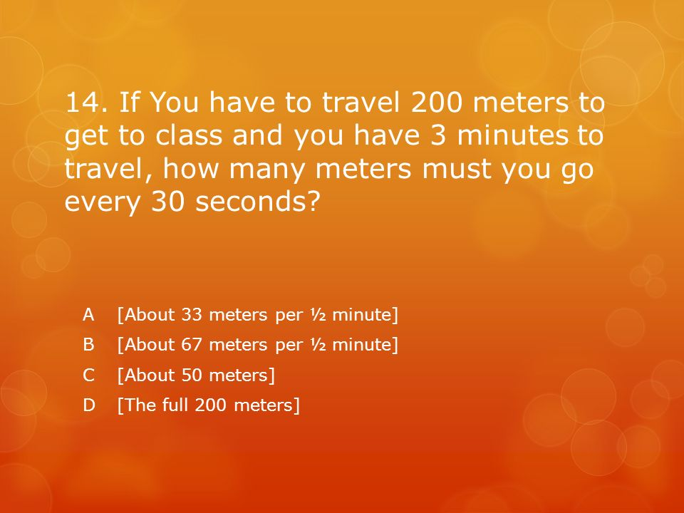 14. If You have to travel 200 meters to get to class and you have 3 minutes to travel, how many meters must you go every 30 seconds? A[About 33 meters