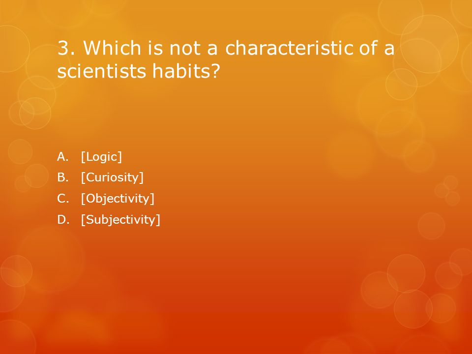 3. Which is not a characteristic of a scientists habits? A.[Logic] B.[Curiosity] C.[Objectivity] D.[Subjectivity]