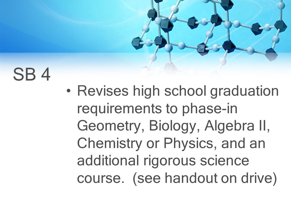 SB 4 Revises high school graduation requirements to phase-in Geometry, Biology, Algebra II, Chemistry or Physics, and an additional rigorous science course.