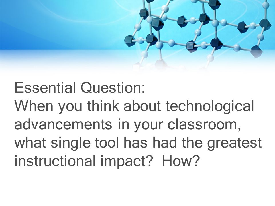 Essential Question: When you think about technological advancements in your classroom, what single tool has had the greatest instructional impact.