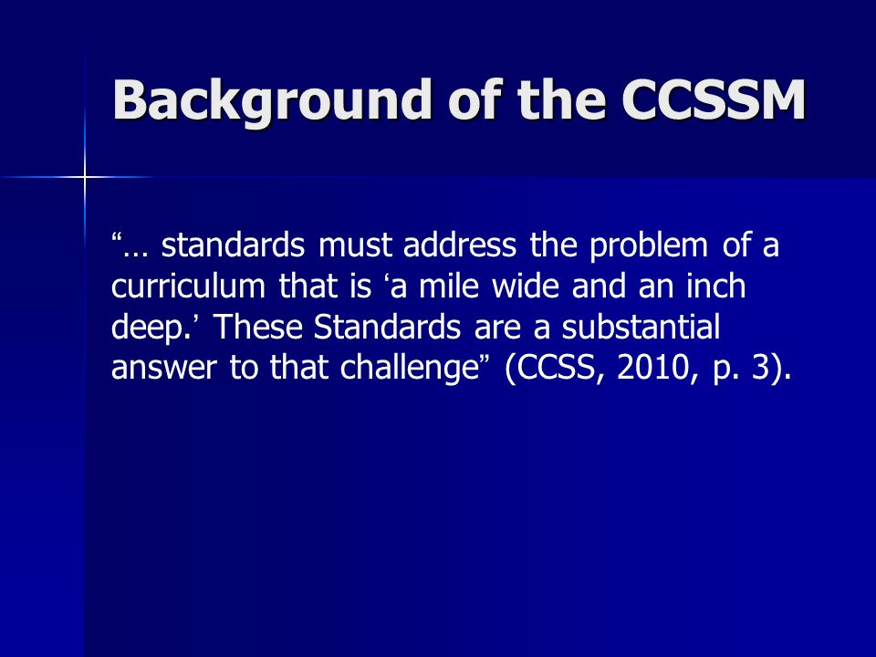 Background of the CCSSM … standards must address the problem of a curriculum that is a mile wide and an inch deep. These Standards are a substantial a