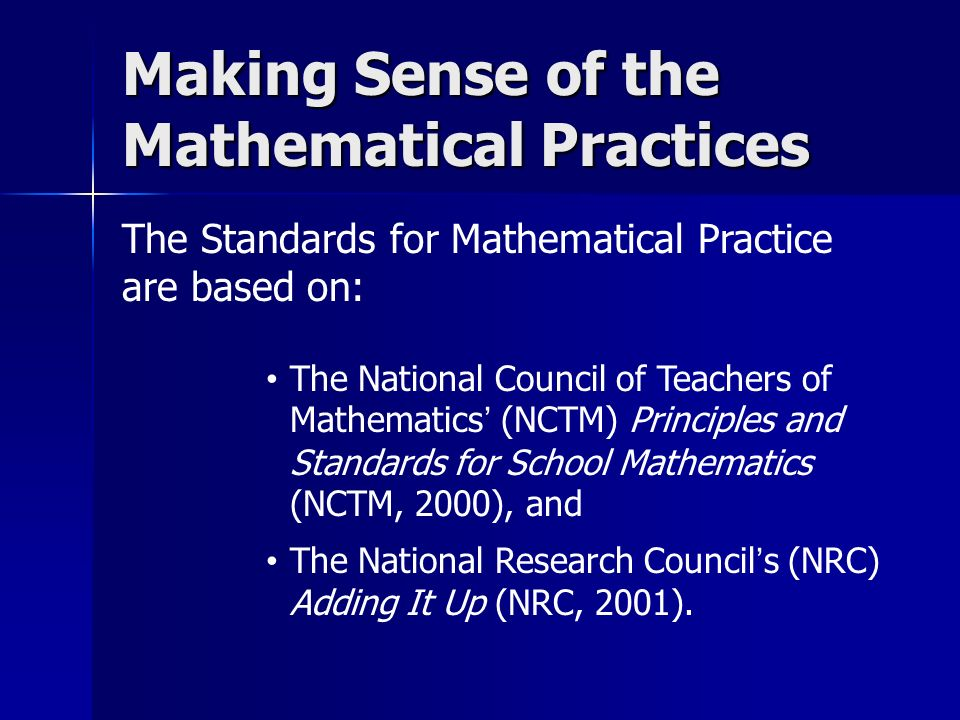 The Standards for Mathematical Practice are based on: Making Sense of the Mathematical Practices The National Council of Teachers of Mathematics (NCTM) Principles and Standards for School Mathematics (NCTM, 2000), and The National Research Councils (NRC) Adding It Up (NRC, 2001).