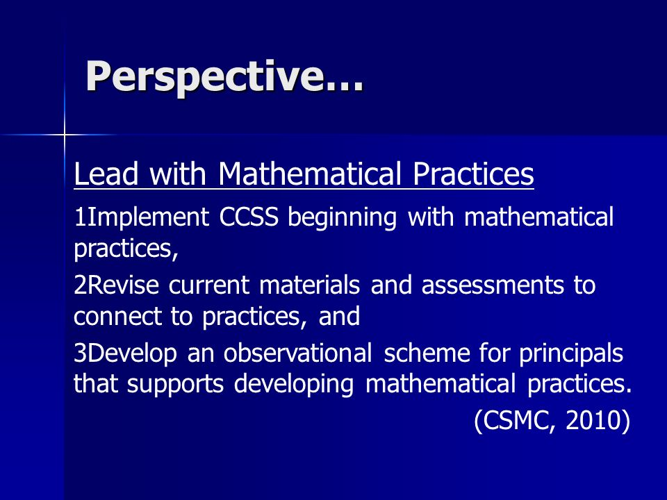 Perspective… Lead with Mathematical Practices 1Implement CCSS beginning with mathematical practices, 2Revise current materials and assessments to connect to practices, and 3Develop an observational scheme for principals that supports developing mathematical practices.