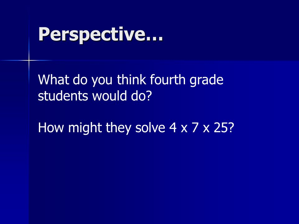 Perspective… What do you think fourth grade students would do? How might they solve 4 x 7 x 25?
