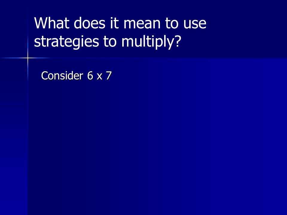 Consider 6 x 7 What does it mean to use strategies to multiply